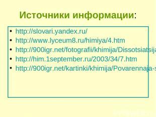 Источники информации: http://slovari.yandex.ru/ http://www.lyceum8.ru/himiya/4.h