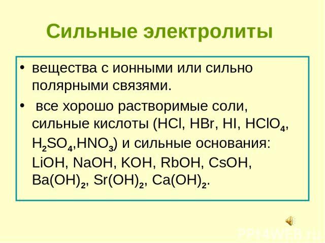 Сильные электролиты вещества с ионными или сильно полярными связями. все хорошо растворимые соли, сильные кислоты (HCl, HBr, HI, HClO4, H2SO4,HNO3) и сильные основания: LiOH, NaOH, KOH, RbOH, CsOH, Вa(OH)2, Sr(OH)2, Сa(OH)2.