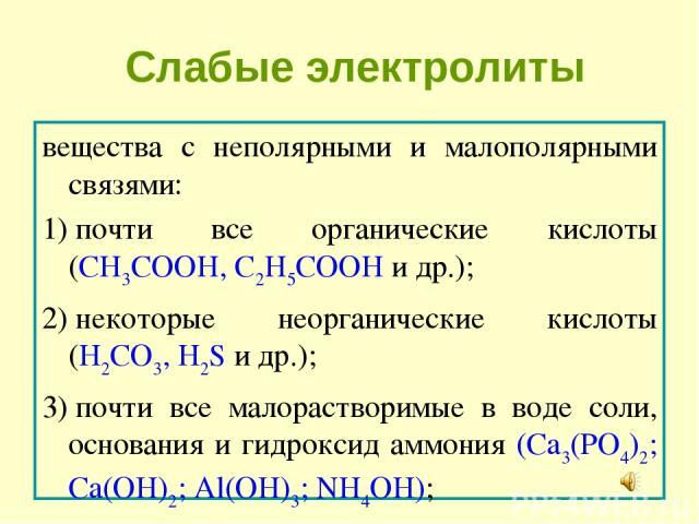 Слабые электролиты вещества с неполярными и малополярными связями: 1)почти все органические кислоты (CH3COOH, C2H5COOH и др.); 2)некоторые неорганические кислоты (H2CO3, H2S и др.); 3)почти все малорастворимые в воде соли, основания и гидроксид …