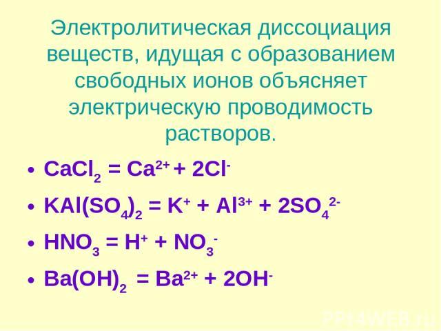 Электролитическая диссоциация веществ, идущая с образованием свободных ионов объясняет электрическую проводимость растворов. CaCl2 = Ca2+ + 2Cl- KAl(SO4)2 = K+ + Al3+ + 2SO42- HNO3 = H+ + NO3- Ba(OH)2 = Ba2+ + 2OH-