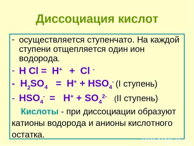 Диссоциация кислот осуществляется ступенчато. На каждой ступени отщепляется один ион водорода. H Cl = H+ + Cl - - H2SO4 = H+ + HSO4- (I ступень) HSO4- = H+ + SO42- (II ступень) Кислоты - при диссоциации образуют катионы водорода и анионы кислотного …