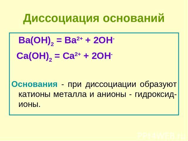 Диссоциация оснований Ba(OH)2 = Ba2+ + 2OH- Сa(OH)2 = Сa2+ + 2OH- Основания - при диссоциации образуют катионы металла и анионы - гидроксид-ионы.
