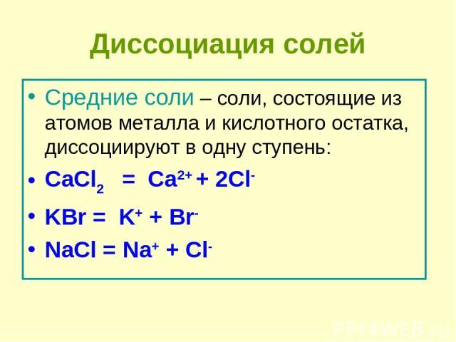 Диссоциация солей Средние соли – соли, состоящие из атомов металла и кислотного остатка, диссоциируют в одну ступень: CaCl2  = Ca2+ + 2Cl- KBr = K+ + Br- NaCl = Na+ + Cl-