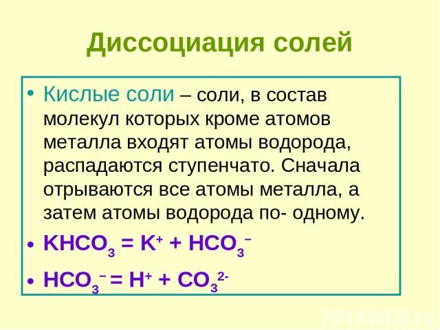 Диссоциация солей Кислые соли – соли, в состав молекул которых кроме атомов металла входят атомы водорода, распадаются ступенчато. Сначала отрываются все атомы металла, а затем атомы водорода по- одному. KHCO3 = K+ + HCO3− HCO3− = H+ + CO32-