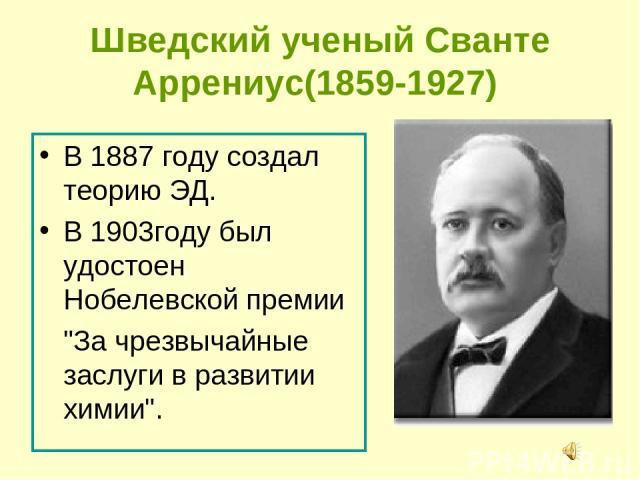 Шведский ученый Сванте Аррениус(1859-1927) В 1887 году создал теорию ЭД. В 1903году был удостоен Нобелевской премии