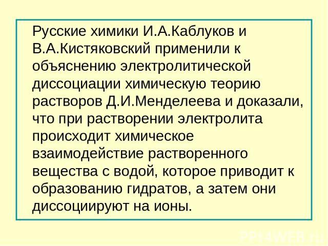 Русские химики И.А.Каблуков и В.А.Кистяковский применили к объяснению электролитической диссоциации химическую теорию растворов Д.И.Менделеева и доказали, что при растворении электролита происходит химическое взаимодействие растворенного вещества с …
