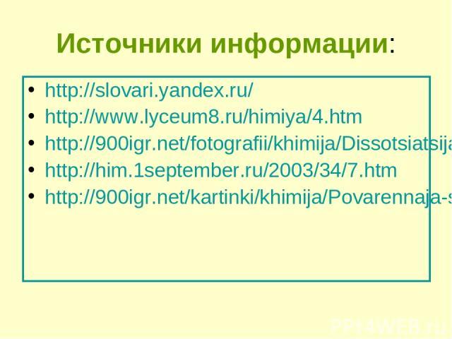 Источники информации: http://slovari.yandex.ru/ http://www.lyceum8.ru/himiya/4.htm http://900igr.net/fotografii/khimija/Dissotsiatsija/010-Mekhanizm-dissotsiatsii-veschestv.html http://him.1september.ru/2003/34/7.htm http://900igr.net/kartinki/khimi…