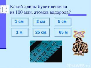 Какой длины будет цепочка из 100 млн. атомов водорода?