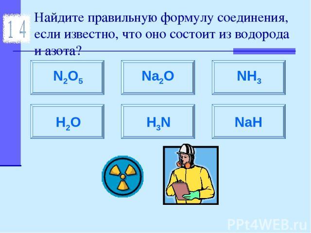 Найдите правильную формулу соединения, если известно, что оно состоит из водорода и азота? N2O5 Na2O H2O NH3 H3N NaH