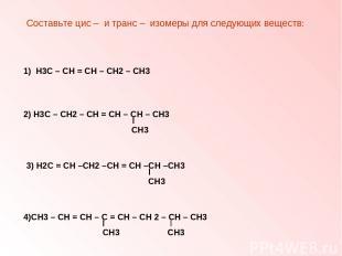 Составьте цис – и транс – изомеры для следующих веществ: 1) Н3С – СН = СН – СН2