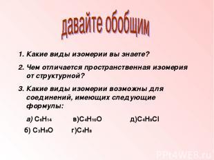 1. Какие виды изомерии вы знаете? 2. Чем отличается пространственная изомерия от
