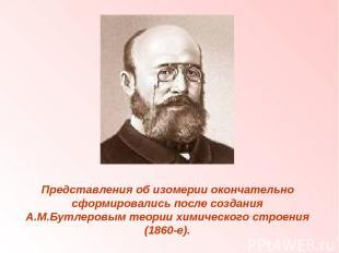 Представления об изомерии окончательно сформировались после создания А.М.Бутлеро
