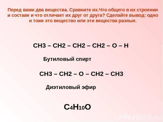 Перед вами два вещества. Сравните их.Что общего в их строении и составе и что отличает их друг от друга? Сделайте вывод: одно и тоже это вещество или эти вещества разные. СН3 – СН2 – СН2 – СН2 – О – Н СН3 – СН2 – О – СН2 – СН3 С4Н10О Бутиловый спирт…