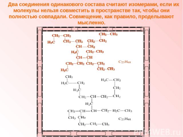 Два соединения одинакового состава считают изомерами, если их молекулы нельзя совместить в пространстве так, чтобы они полностью совпадали. Совмещение, как правило, проделывают мысленно.