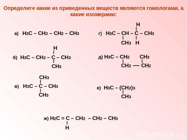 Определите какие из приведенных веществ являются гомологами, а какие изомерами: а) Н3С – СН2 – СН2 – СН3 Н б) Н3С – СН2 – С – СН3 СН3 СН3 в) Н3С – С – СН3 СН3 Н г) Н3С – СН – С – СН3 СН3 Н д) Н3С – СН2 СН3 СН2 СН2 е) Н3С – (СН2)3 СН3 ж) Н2С = С – СН…