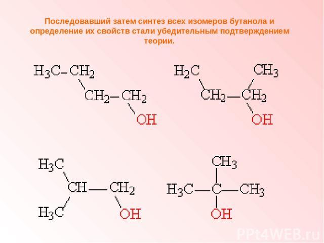 Последовавший затем синтез всех изомеров бутанола и определение их свойств стали убедительным подтверждением теории.