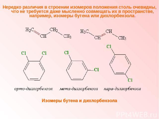 Нередко различия в строении изомеров положения столь очевидны, что не требуется даже мысленно совмещать их в пространстве, например, изомеры бутена или дихлорбензола. Изомеры бутена и дихлорбензола