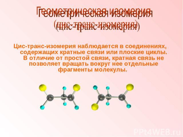 Цис-транс-изомерия наблюдается в соединениях, содержащих кратные связи или плоские циклы. В отличие от простой связи, кратная связь не позволяет вращать вокруг нее отдельные фрагменты молекулы.