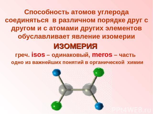 ИЗОМЕРИЯ греч. isos – одинаковый, meros – часть одно из важнейших понятий в органической химии Способность атомов углерода соединяться в различном порядке друг с другом и с атомами других элементов обуславливает явление изомерии