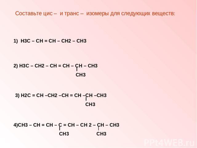 Составьте цис – и транс – изомеры для следующих веществ: 1) Н3С – СН = СН – СН2 – СН3 2) Н3С – СН2 – СН = СН – СН – СН3 СН3 3) Н2С = СН –СН2 –СН = СН –СН –СН3 СН3 4)СН3 – СН = СН – С = СН – СН 2 – СН – СН3 СН3 СН3