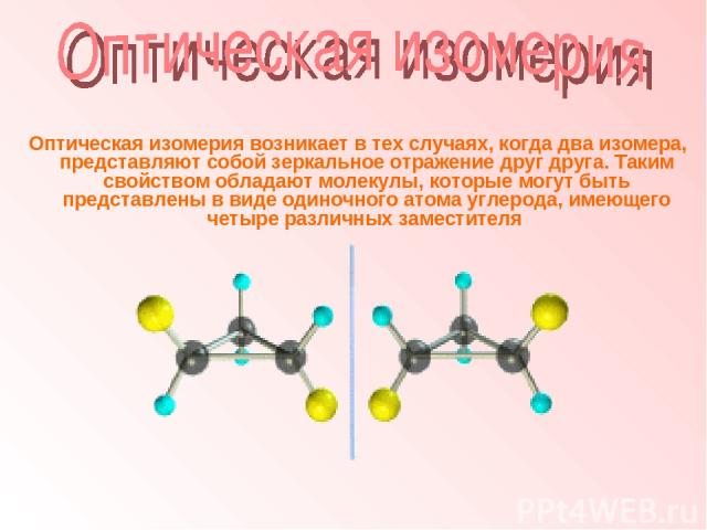 Оптическая изомерия возникает в тех случаях, когда два изомера, представляют собой зеркальное отражение друг друга. Таким свойством обладают молекулы, которые могут быть представлены в виде одиночного атома углерода, имеющего четыре различных заместителя