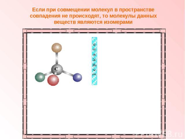 Если при совмещении молекул в пространстве совпадения не происходят, то молекулы данных веществ являются изомерами