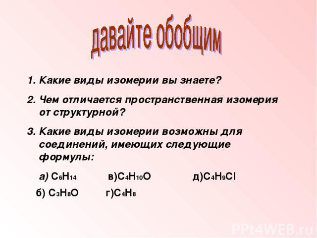 1. Какие виды изомерии вы знаете? 2. Чем отличается пространственная изомерия от структурной? 3. Какие виды изомерии возможны для соединений, имеющих следующие формулы: а) C6H14 в)C4H10O д)C4H9Cl б) C3H8O г)C4H8
