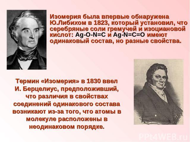 Изомерия была впервые обнаружена Ю.Либихом в 1823, который установил, что серебряные соли гремучей и изоциановой кислот: Ag-О-N=C и Ag-N=C=O имеют одинаковый состав, но разные свойства. Термин «Изомерия» в 1830 ввел И. Берцелиус, предположивший, что…
