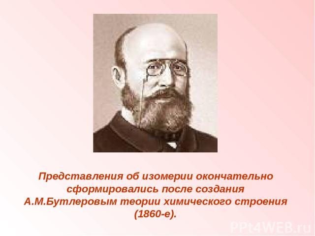 Представления об изомерии окончательно сформировались после создания А.М.Бутлеровым теории химического строения (1860-е).