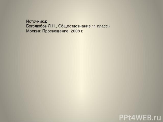 Источники: Боголюбов Л.Н., Обществознание 11 класс.- Москва: Просвещение, 2008 г.