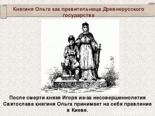 Княгиня Ольга как правительница Древнерусского государства После смерти князя Иг