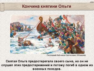 Кончина княгини Ольги Святая Ольга предостерегала своего сына, но он не слушал э