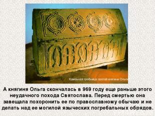 А княгиня Ольга скончалась в 969 году еще раньше этого неудачного похода Святосл