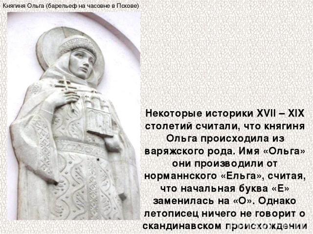 Некоторые историки XVII – XIX столетий считали, что княгиня Ольга происходила из варяжского рода. Имя «Ольга» они производили от норманнского «Ельга», считая, что начальная буква «Е» заменилась на «О». Однако летописец ничего не говорит о скандинавс…