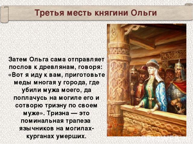 Третья месть княгини Ольги Затем Ольга сама отправляет послов к древлянам, говоря: «Вот я иду к вам, приготовьте меды многая у города, где убили мужа моего, да поплачусь на могиле его и сотворю тризну по своем муже». Тризна — это поминальная трапеза…