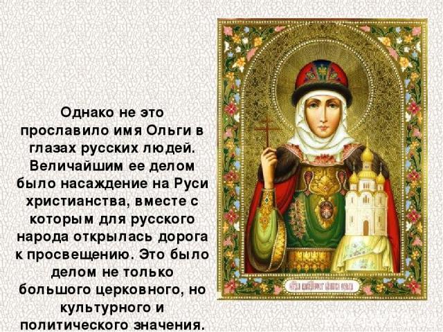 Однако не это прославило имя Ольги в глазах русских людей. Величайшим ее делом было насаждение на Руси христианства, вместе с которым для русского народа открылась дорога к просвещению. Это было делом не только большого церковного, но культурного и …