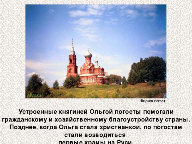 Устроенные княгиней Ольгой погосты помогали гражданскому и хозяйственному благоустройству страны. Позднее, когда Ольга стала христианкой, по погостам стали возводиться первые храмы на Руси. Ширков погост