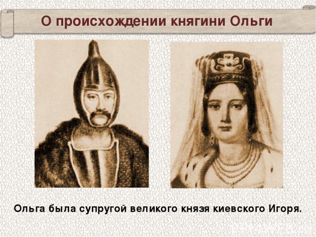 Ольга была супругой великого князя киевского Игоря. О происхождении княгини Ольги