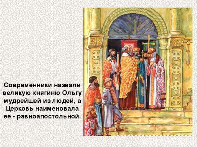Современники назвали великую княгиню Ольгу мудрейшей из людей, а Церковь наименовала ее - равноапостольной.