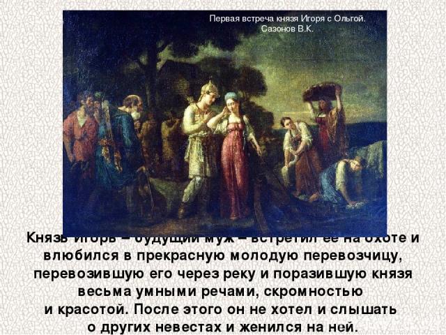Князь Игорь – будущий муж – встретил ее на охоте и влюбился в прекрасную молодую перевозчицу, перевозившую его через реку и поразившую князя весьма умными речами, скромностью и красотой. После этого он не хотел и слышать о других невестах и женился …