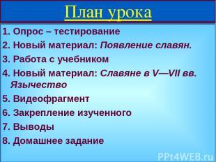 План урока 1. Опрос – тестирование 2. Новый материал: Появление славян. 3. Работ