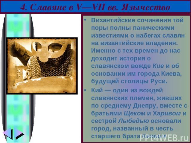 Византийские сочинения той поры полны паническими известиями о набегах славян на византийские владения. Именно с тех времен до нас доходит история о славянском вожде Кие и об основании им города Киева, будущей столицы Руси. Кий — один из вождей слав…