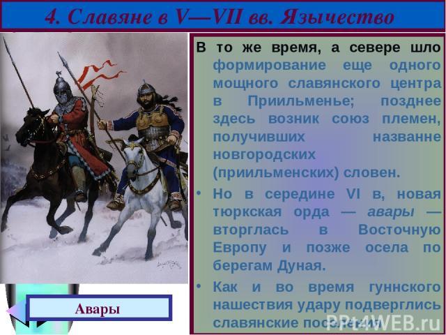 В то же время, а севере шло формирование еще одного мощного славянского центра в Приильменье; позднее здесь возник союз племен, получивших названне новгородских (приильменских) словен. Но в середине VI в, новая тюркская орда — авары — вторглась в Во…