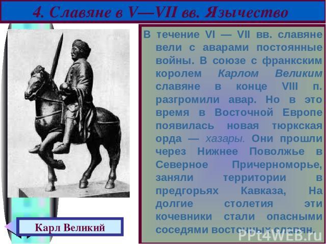 В течение VI — VII вв. славяне вели с аварами постоянные войны. В союзе с франкским королем Карлом Великим славяне в конце VIII п. разгромили авар. Но в это время в Восточной Европе появилась новая тюркская орда — хазары. Они прошли через Нижнее Пов…