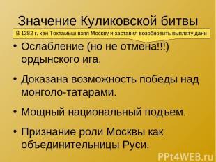 Значение Куликовской битвы Ослабление (но не отмена!!!) ордынского ига. Доказана