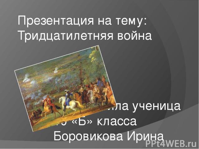 Презентация на тему: Тридцатилетняя война Подготовила ученица 10 «Б» класса Боровикова Ирина