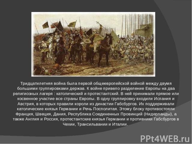 Тридцатилетняя война была первой общеевропейской войной между двумя большими группировками держав. К войне привело разделение Европы на два религиозных лагеря : католический и протестантский. В ней принимали прямое или косвенное участие все страны Е…