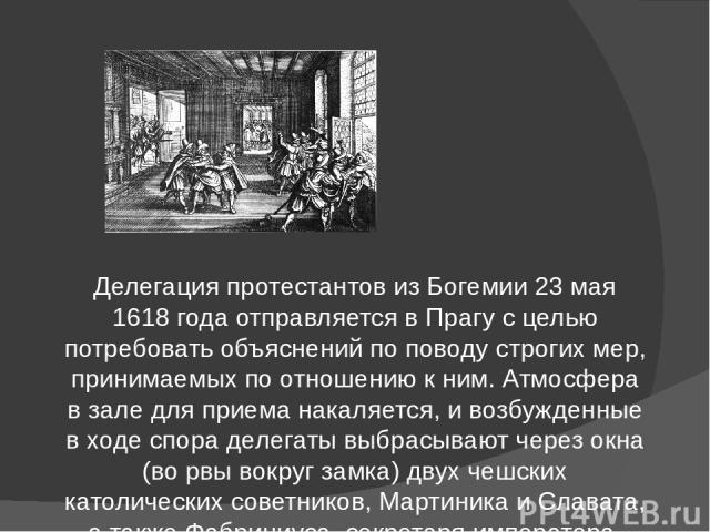 Делегация протестантов из Богемии 23 мая 1618 года отправляется в Прагу с целью потребовать объяснений по поводу строгих мер, принимаемых по отношению к ним. Атмосфера в зале для приема накаляется, и возбужденные в ходе спора делегаты выбрасывают че…