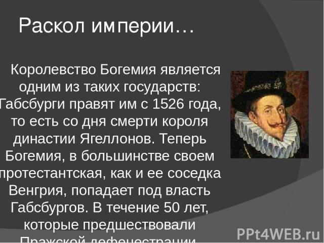 Раскол империи… Королевство Богемия является одним из таких государств: Габсбурги правят им с 1526 года, то есть со дня смерти короля династии Ягеллонов. Теперь Богемия, в большинстве своем протестантская, как и ее соседка Венгрия, попадает под влас…