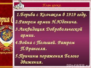 1.Борьба с Колчаком в 1919 году. 2.Разгром армии Н.Юденича. 3.Ликвидация Доброво